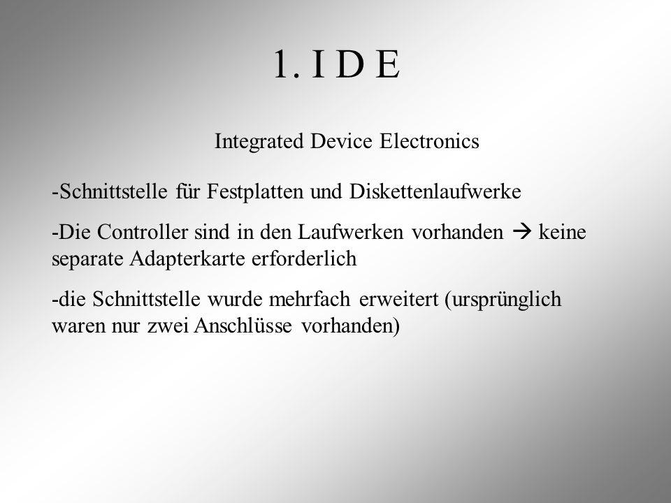 1. I D E Integrated Device Electronics -Schnittstelle für Festplatten und Diskettenlaufwerke -Die Controller sind in den Laufwerken vorhanden  keine