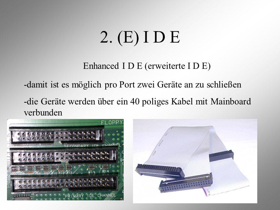 2. (E) I D E Enhanced I D E (erweiterte I D E) -damit ist es möglich pro Port zwei Geräte an zu schließen -die Geräte werden über ein 40 poliges Kabel