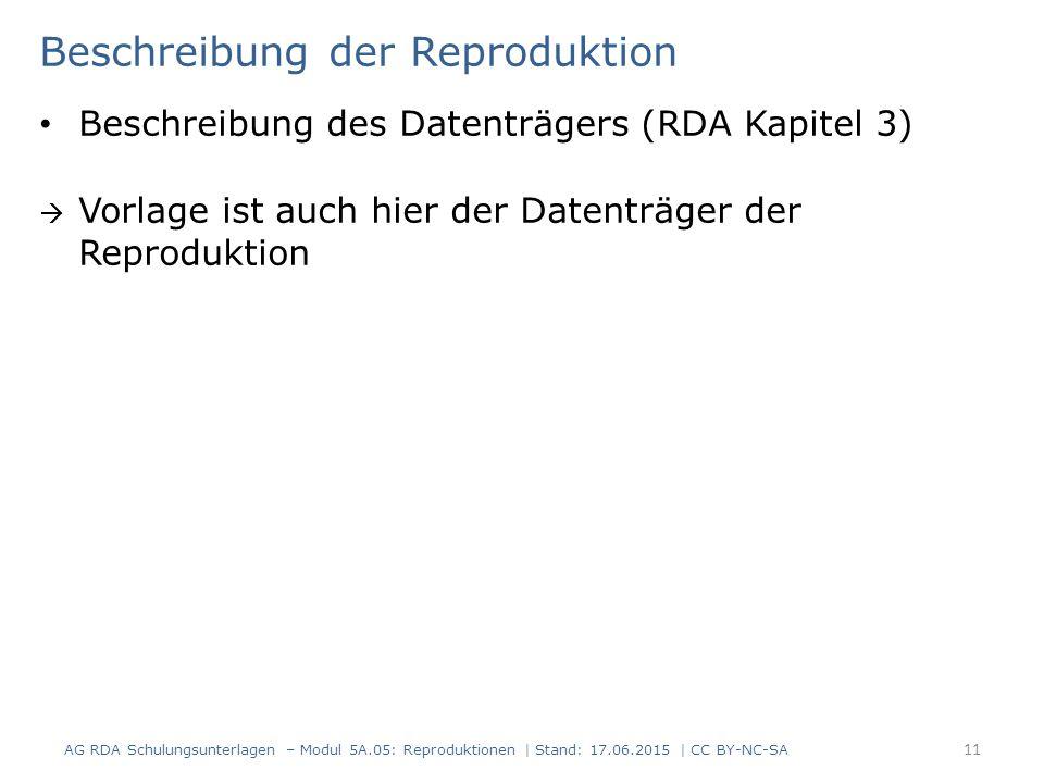 Beschreibung der Reproduktion Beschreibung des Datenträgers (RDA Kapitel 3)  Vorlage ist auch hier der Datenträger der Reproduktion AG RDA Schulungsunterlagen – Modul 5A.05: Reproduktionen | Stand: 17.06.2015 | CC BY-NC-SA 11