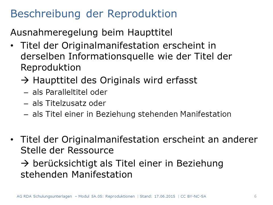 Reproduktion in anderer physischer Form Beziehung zur jeweils anderen Manifestation  Zusatzelement Beziehungskennzeichnungen – von der Reproduktion zum Original: Reproduktion von Elektronische Reproduktion von – vom Original zur Reproduktion: Reproduziert als Elektronische Reproduktion AG RDA Schulungsunterlagen – Modul 5A.05: Reproduktionen | Stand: 17.06.2015 | CC BY-NC-SA 17