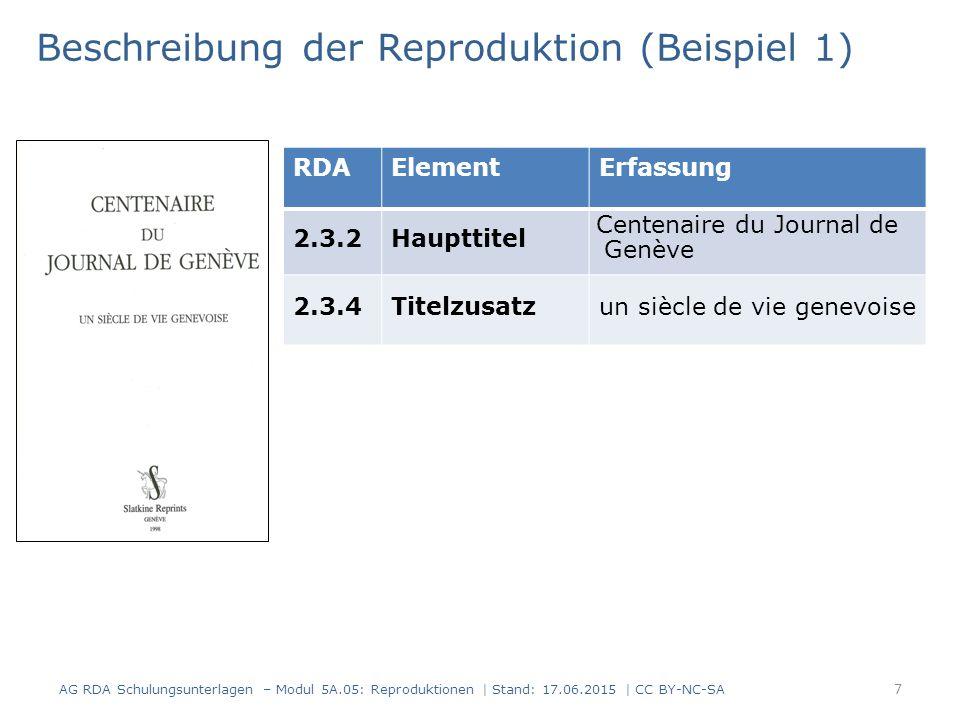 7 RDAElementErfassung 2.3.2Haupttitel Centenaire du Journal de Genève 2.3.4Titelzusatzun siècle de vie genevoise Beschreibung der Reproduktion (Beispiel 1) AG RDA Schulungsunterlagen – Modul 5A.05: Reproduktionen | Stand: 17.06.2015 | CC BY-NC-SA