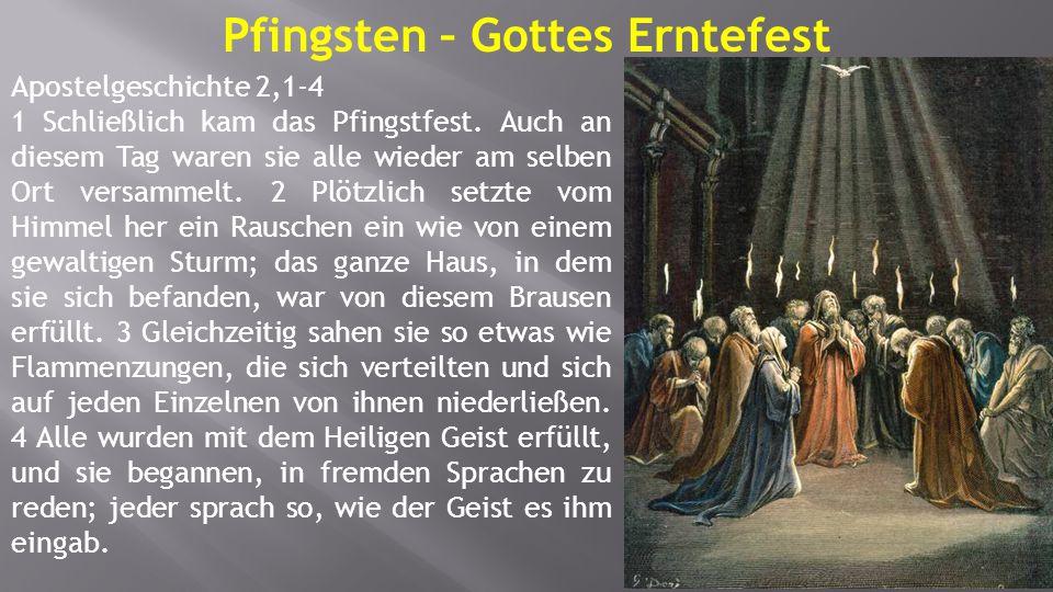 Apostelgeschichte 2,1-4 1 Schließlich kam das Pfingstfest. Auch an diesem Tag waren sie alle wieder am selben Ort versammelt. 2 Plötzlich setzte vom H