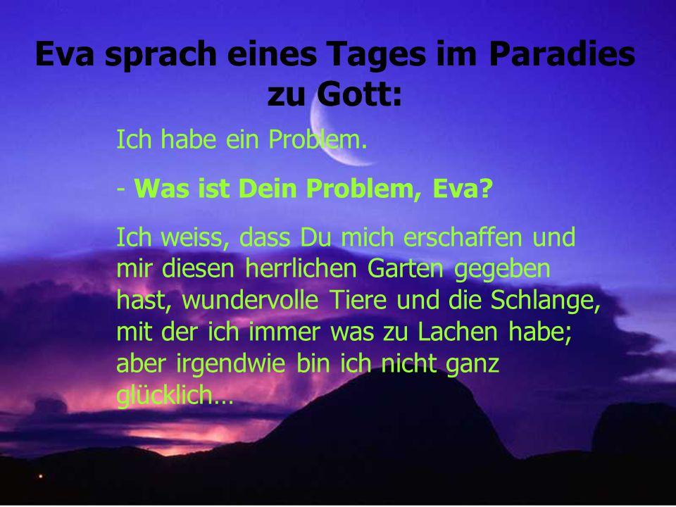 Eva sprach eines Tages im Paradies zu Gott: Ich habe ein Problem.
