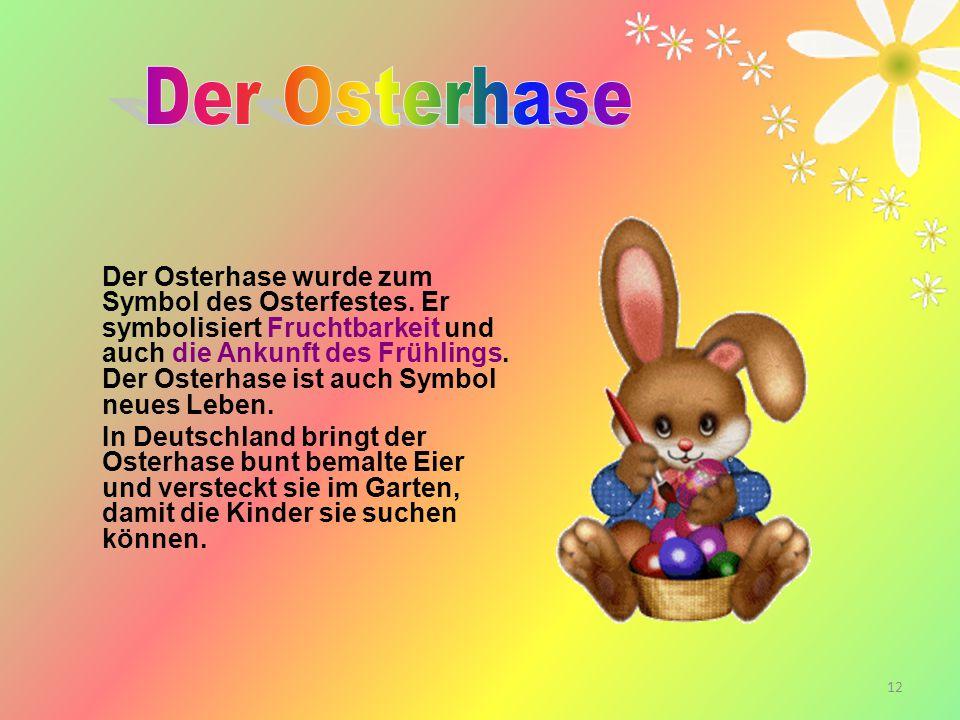 12 Der Osterhase wurde zum Symbol des Osterfestes. Er symbolisiert Fruchtbarkeit und auch die Ankunft des Frühlings. Der Osterhase ist auch Symbol neu