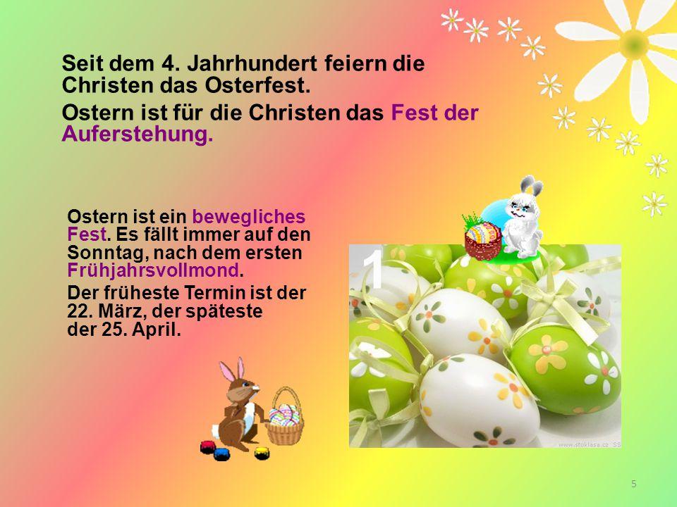 5 Seit dem 4. Jahrhundert feiern die Christen das Osterfest. Ostern ist für die Christen das Fest der Auferstehung. Ostern ist ein bewegliches Fest. E