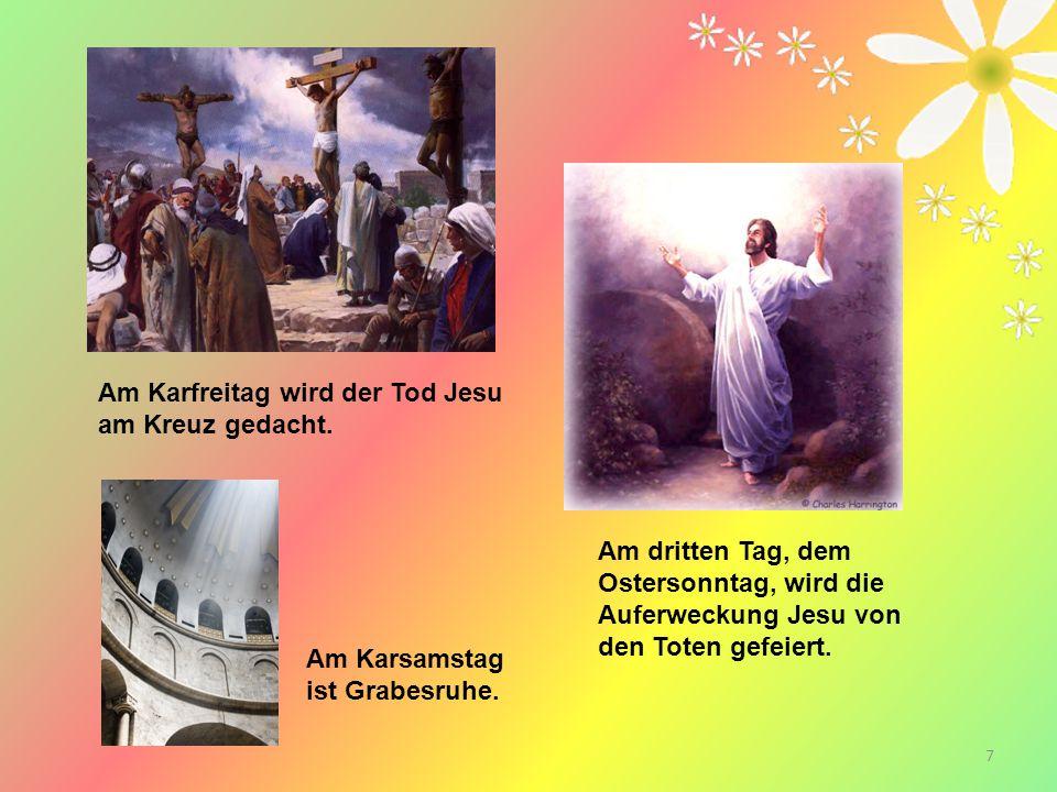 7 Am dritten Tag, dem Ostersonntag, wird die Auferweckung Jesu von den Toten gefeiert. Am Karfreitag wird der Tod Jesu am Kreuz gedacht. Am Karsamstag