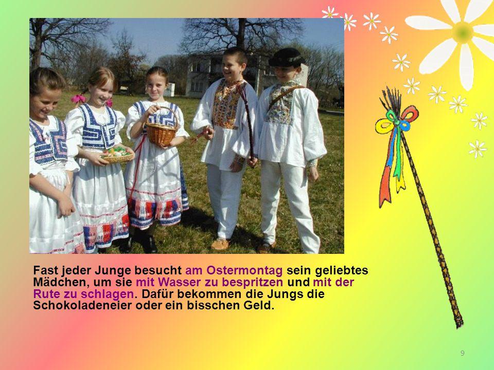 9 Fast jeder Junge besucht am Ostermontag sein geliebtes Mädchen, um sie mit Wasser zu bespritzen und mit der Rute zu schlagen. Dafür bekommen die Jun