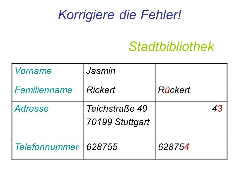 Korrigiere die Fehler! Stadtbibliothek VornameJasmin FamiliennameRickertRückert AdresseTeichstraße 49 70199 Stuttgart 43 Telefonnummer628755628754