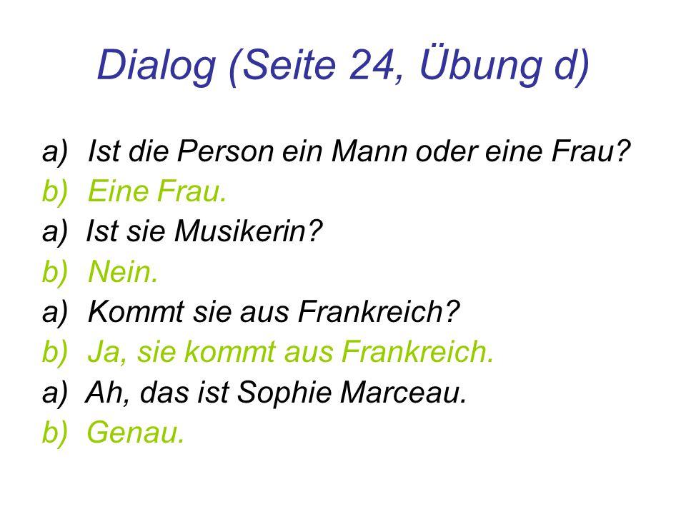 Dialog (Seite 24, Übung d) a)Ist die Person ein Mann oder eine Frau? b)Eine Frau. a) Ist sie Musikerin? b)Nein. a)Kommt sie aus Frankreich? b)Ja, sie