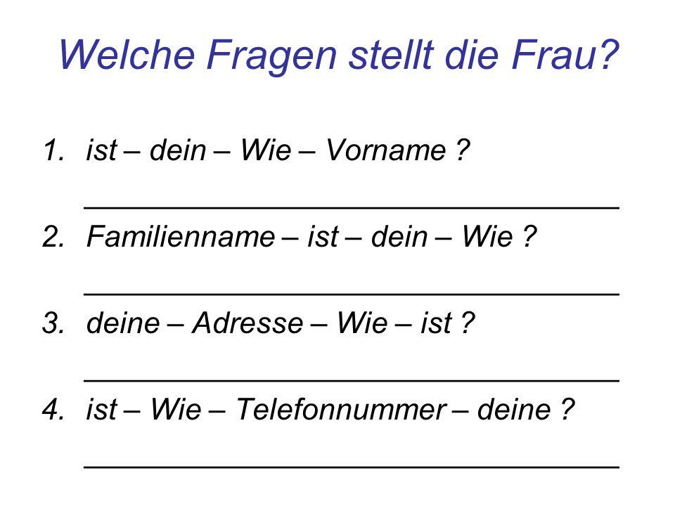 Welche Fragen stellt die Frau? 1.ist – dein – Wie – Vorname ? ________________________________ 2.Familienname – ist – dein – Wie ? ___________________