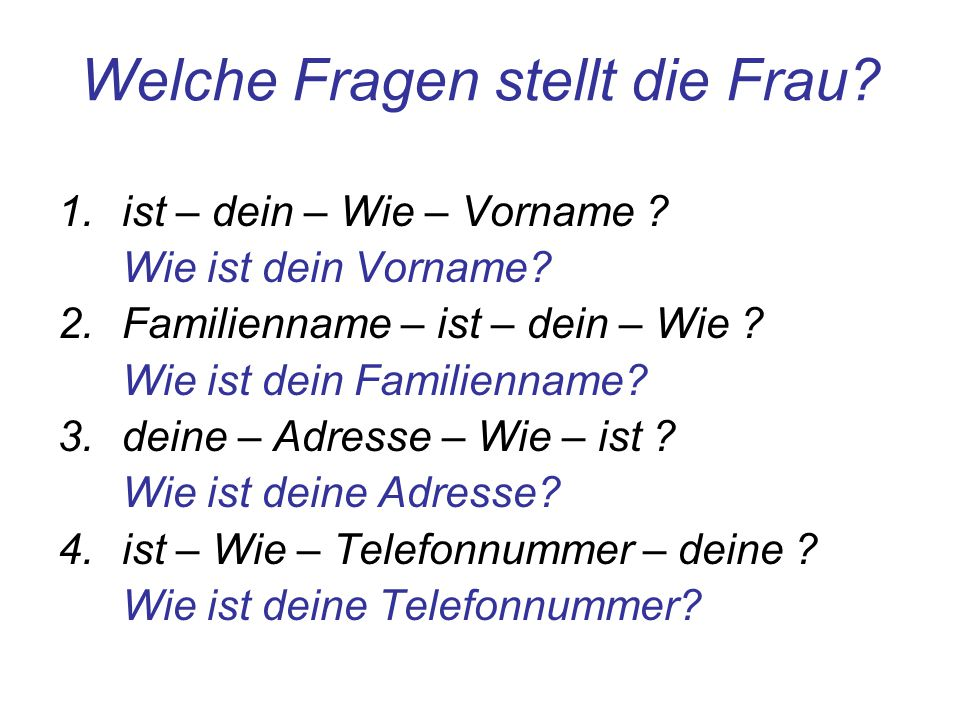 Welche Fragen stellt die Frau? 1.ist – dein – Wie – Vorname ? Wie ist dein Vorname? 2.Familienname – ist – dein – Wie ? Wie ist dein Familienname? 3.d