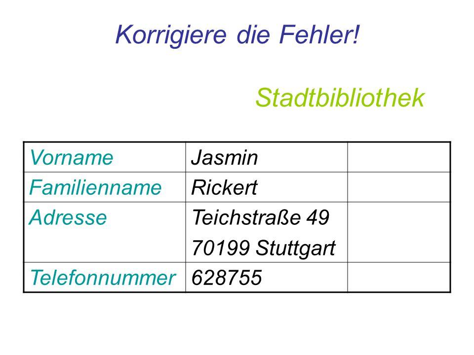 Korrigiere die Fehler! Stadtbibliothek VornameJasmin FamiliennameRickert AdresseTeichstraße 49 70199 Stuttgart Telefonnummer628755