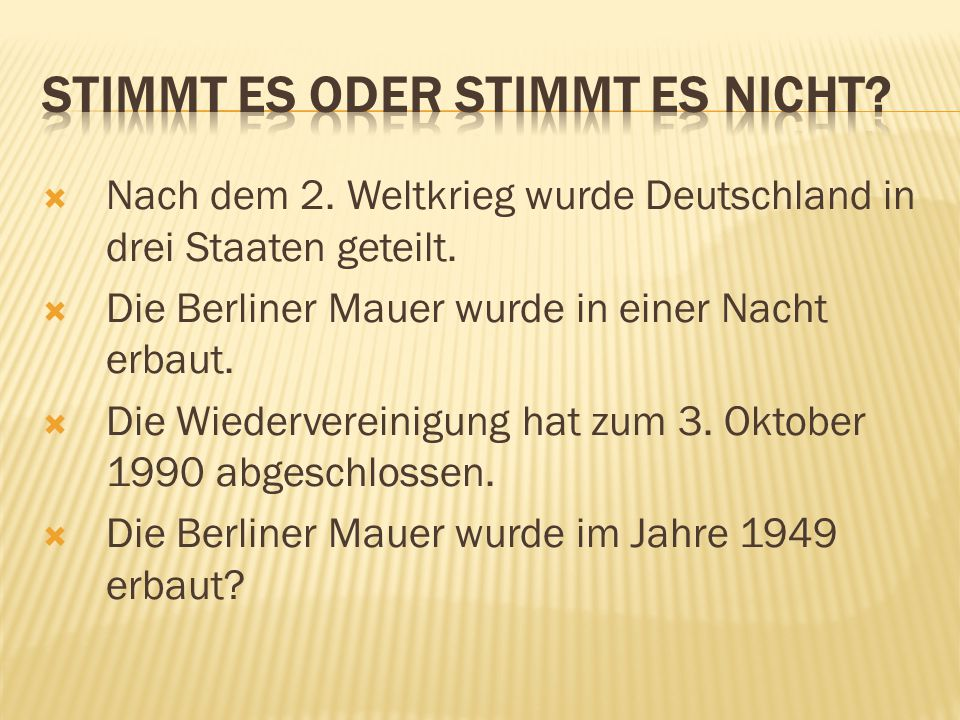  Nach dem 2. Weltkrieg wurde Deutschland in drei Staaten geteilt.  Die Berliner Mauer wurde in einer Nacht erbaut.  Die Wiedervereinigung hat zum 3