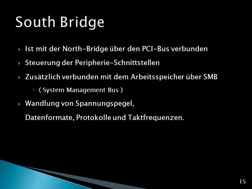  Ist mit der North-Bridge über den PCI-Bus verbunden  Steuerung der Peripherie-Schnittstellen  Zusätzlich verbunden mit dem Arbeitsspeicher über SMB  ( System Management Bus )  Wandlung von Spannungspegel, Datenformate, Protokolle und Taktfrequenzen.