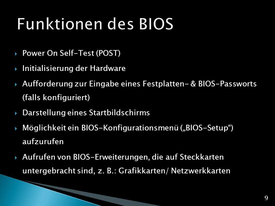 """ Power On Self-Test (POST)  Initialisierung der Hardware  Aufforderung zur Eingabe eines Festplatten- & BIOS-Passworts (falls konfiguriert)  Darstellung eines Startbildschirms  Möglichkeit ein BIOS-Konfigurationsmenü (""""BIOS-Setup ) aufzurufen  Aufrufen von BIOS-Erweiterungen, die auf Steckkarten untergebracht sind, z."""