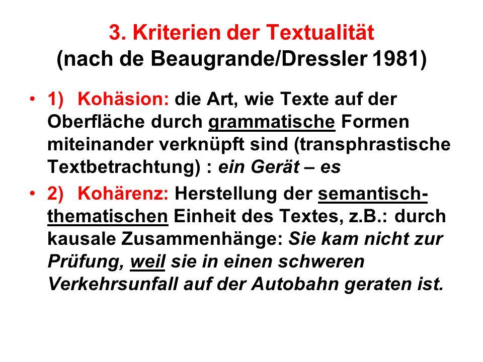 3. Kriterien der Textualität (nach de Beaugrande/Dressler 1981) 1)Kohäsion: die Art, wie Texte auf der Oberfläche durch grammatische Formen miteinande