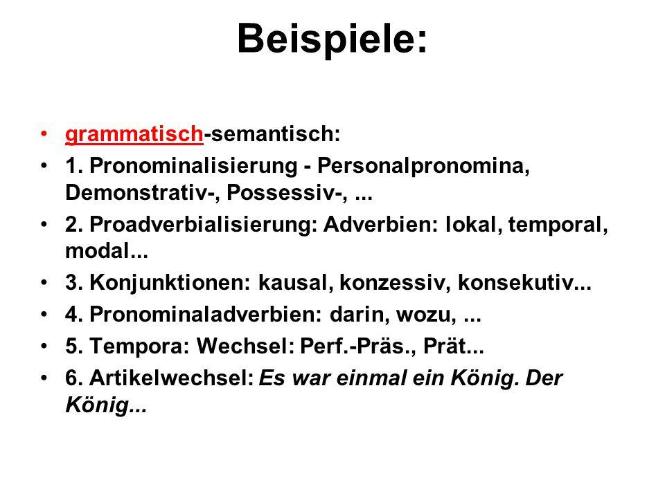 Beispiele: grammatisch-semantisch: 1. Pronominalisierung - Personalpronomina, Demonstrativ-, Possessiv-,... 2. Proadverbialisierung: Adverbien: lokal,