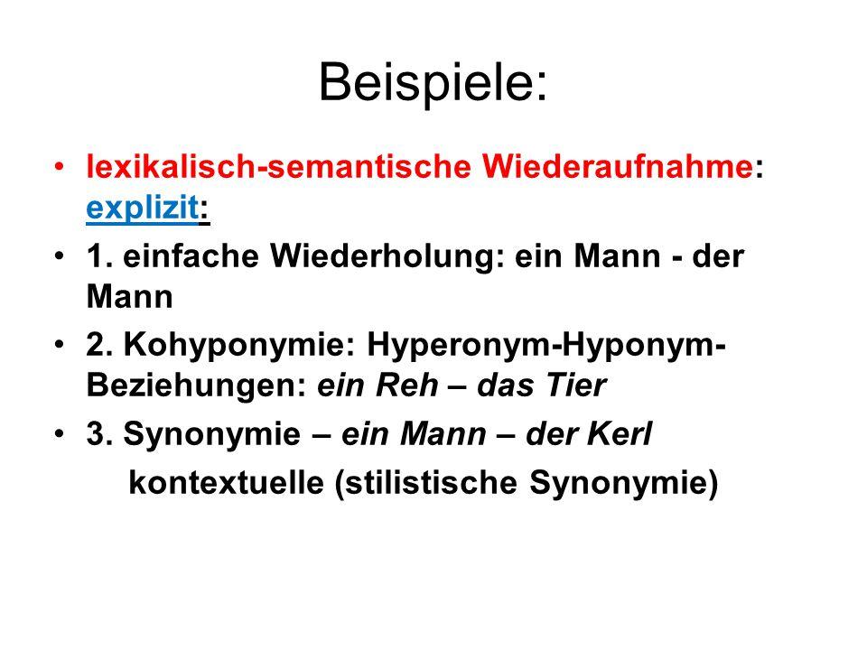 Beispiele: lexikalisch-semantische Wiederaufnahme: explizit: 1. einfache Wiederholung: ein Mann - der Mann 2. Kohyponymie: Hyperonym-Hyponym- Beziehun