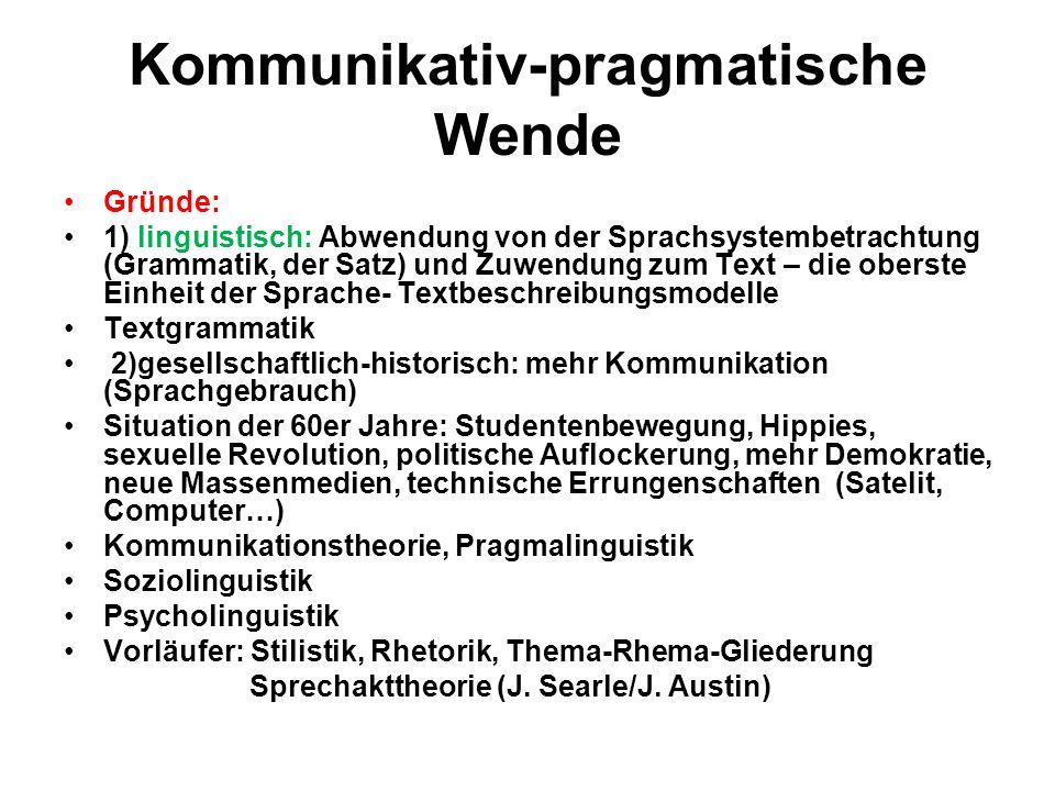 Kommunikativ-pragmatische Wende Gründe: 1) linguistisch: Abwendung von der Sprachsystembetrachtung (Grammatik, der Satz) und Zuwendung zum Text – die
