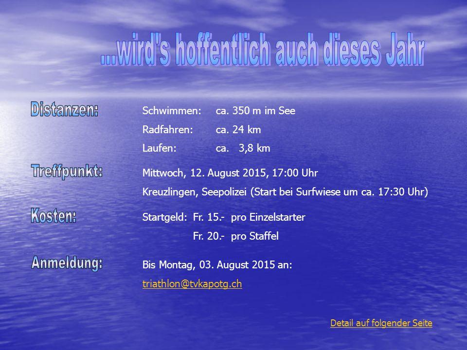 Schwimmen:ca. 350 m im See Radfahren:ca. 24 km Laufen:ca. 3,8 km Startgeld:Fr. 15.- pro Einzelstarter Fr. 20.- pro Staffel Bis Montag, 03. August 2015