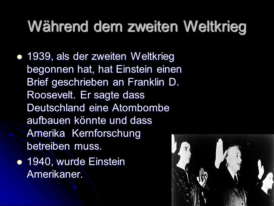 Während dem zweiten Weltkrieg 1939, als der zweiten Weltkrieg begonnen hat, hat Einstein einen Brief geschrieben an Franklin D. Roosevelt. Er sagte da