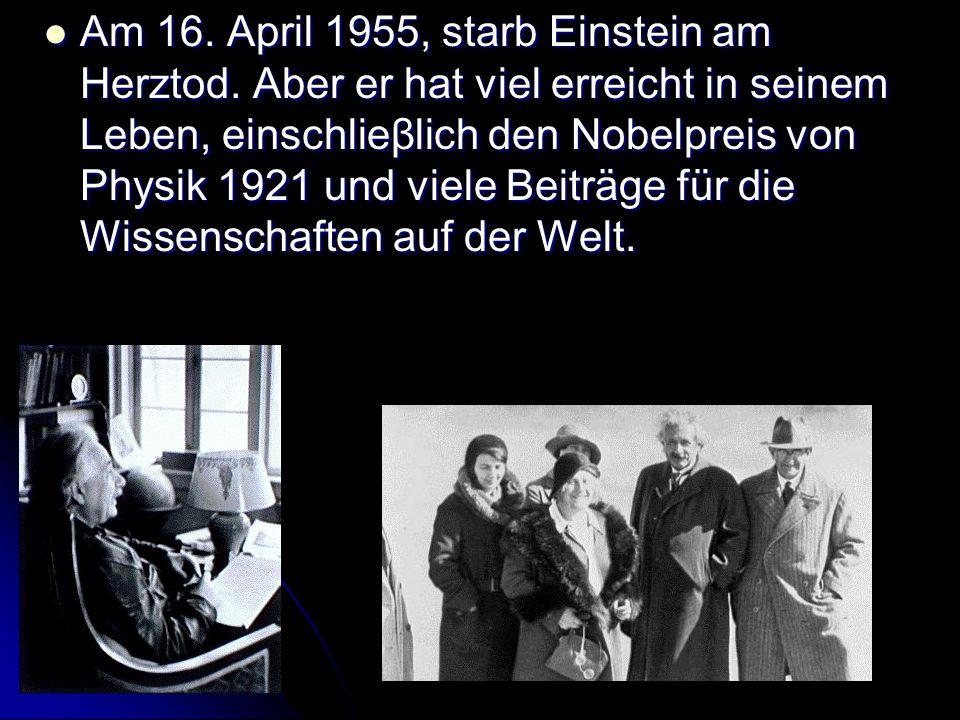Am 16. April 1955, starb Einstein am Herztod. Aber er hat viel erreicht in seinem Leben, einschlieβlich den Nobelpreis von Physik 1921 und viele Beitr