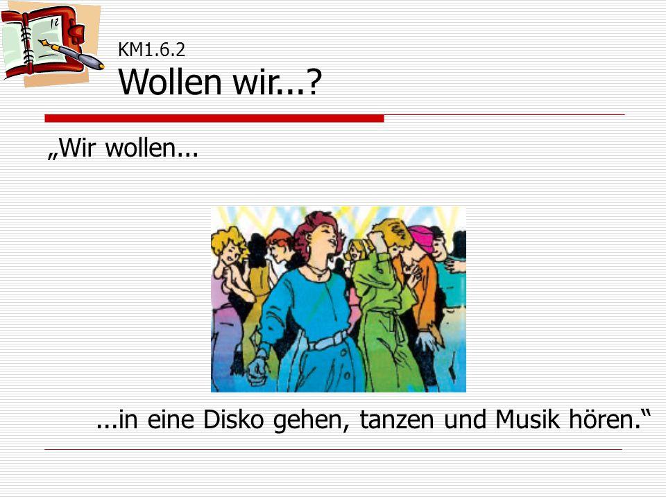 """KM1.6.2 Wollen wir... """"Wir wollen......in eine Disko gehen, tanzen und Musik hören."""