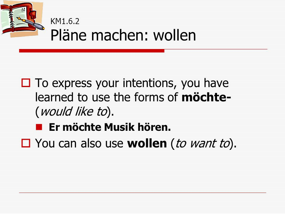  To express your intentions, you have learned to use the forms of möchte- (would like to). Er möchte Musik hören.  You can also use wollen (to want