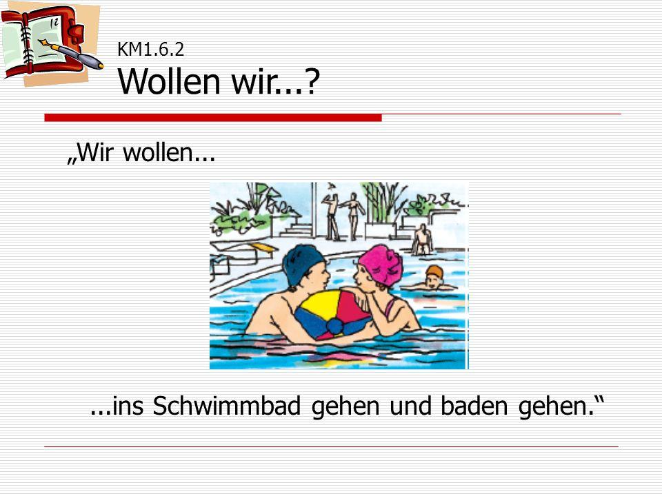 """""""Wir wollen......ins Schwimmbad gehen und baden gehen."""