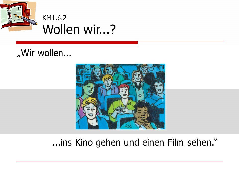 """KM1.6.2 Wollen wir... """"Wir wollen......ins Kino gehen und einen Film sehen."""