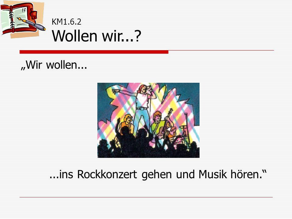 """KM1.6.2 Wollen wir... """"Wir wollen......ins Rockkonzert gehen und Musik hören."""