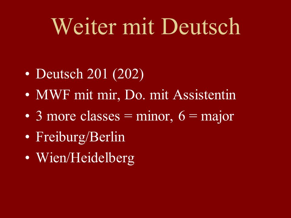 Weiter mit Deutsch Deutsch 201 (202) MWF mit mir, Do. mit Assistentin 3 more classes = minor, 6 = major Freiburg/Berlin Wien/Heidelberg