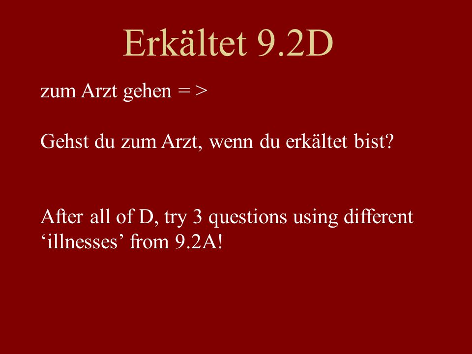 Erkältet 9.2D zum Arzt gehen = > Gehst du zum Arzt, wenn du erkältet bist? After all of D, try 3 questions using different 'illnesses' from 9.2A!