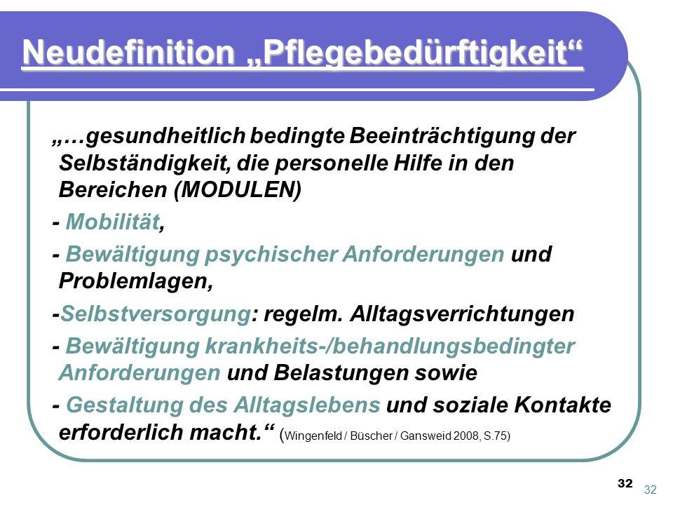 """32 Neudefinition """"Pflegebedürftigkeit"""" """"…gesundheitlich bedingte Beeinträchtigung der Selbständigkeit, die personelle Hilfe in den Bereichen (MODULEN)"""