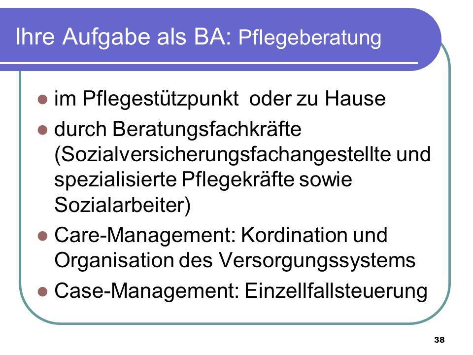 38 Ihre Aufgabe als BA: Pflegeberatung im Pflegestützpunkt oder zu Hause durch Beratungsfachkräfte (Sozialversicherungsfachangestellte und spezialisie