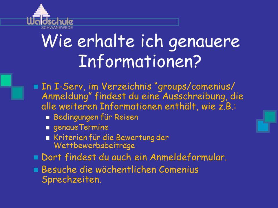 """Wie erhalte ich genauere Informationen? In I-Serv, im Verzeichnis """"groups/comenius/ Anmeldung"""" findest du eine Ausschreibung, die alle weiteren Inform"""