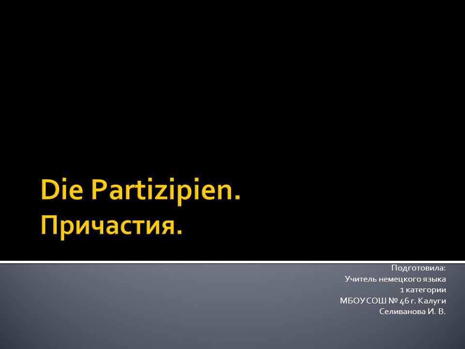 Подготовила: Учитель немецкого языка 1 категории МБОУ СОШ № 46 г. Калуги Селиванова И. В.