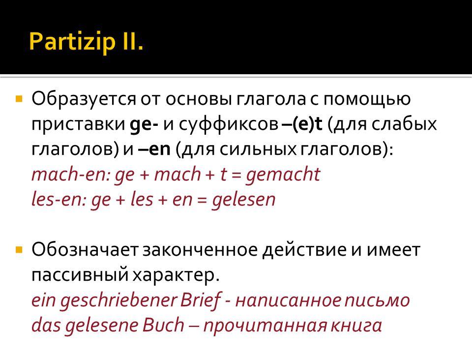  Образуется от основы глагола с помощью приставки ge- и суффиксов –(e)t (для слабых глаголов) и –en (для сильных глаголов): mach-en: ge + mach + t = gemacht les-en: ge + les + en = gelesen  Обозначает законченное действие и имеет пассивный характер.
