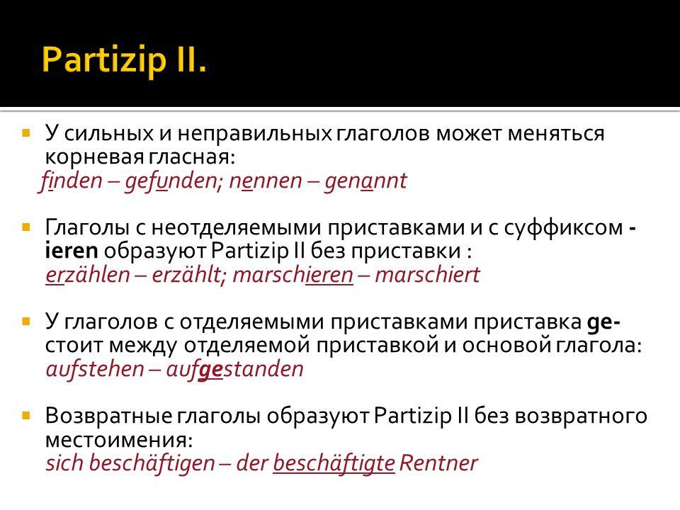  У сильных и неправильных глаголов может меняться корневая гласная: finden – gefunden; nennen – genannt  Глаголы с неотделяемыми приставками и с суффиксом - ieren образуют Partizip II без приставки : erzählen – erzählt; marschieren – marschiert  У глаголов с отделяемыми приставками приставка ge- стоит между отделяемой приставкой и основой глагола: aufstehen – aufgestanden  Возвратные глаголы образуют Partizip II без возвратного местоимения: sich beschäftigen – der beschäftigte Rentner