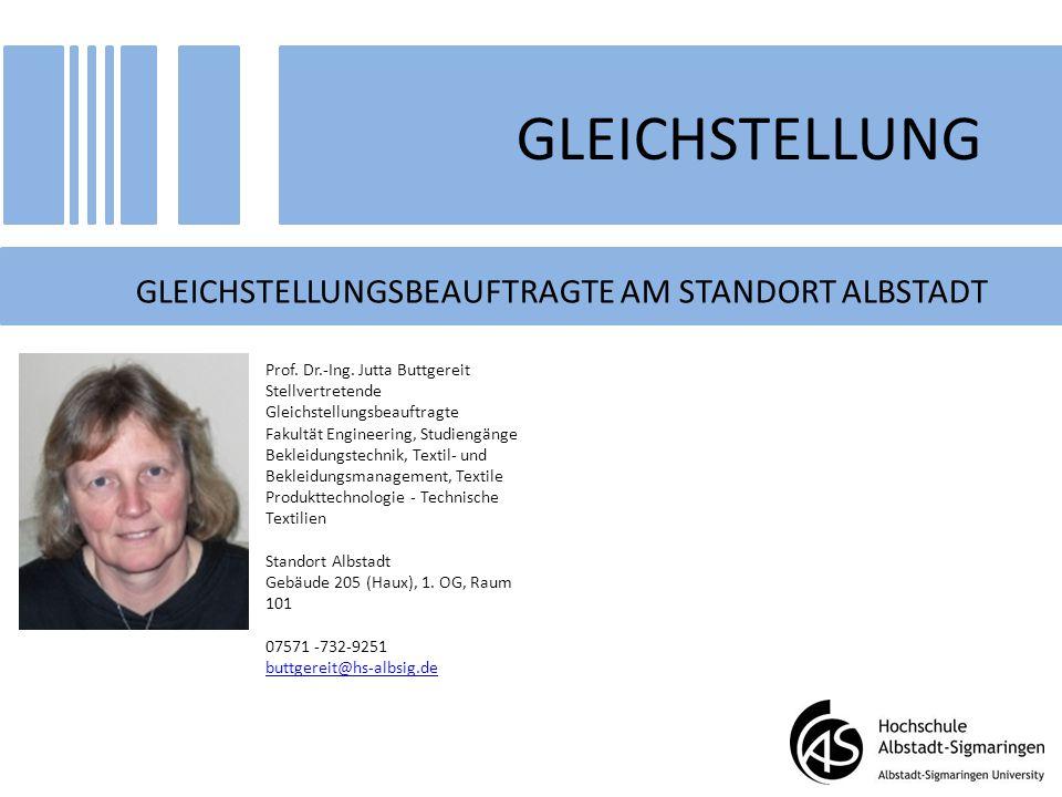 GLEICHSTELLUNG GLEICHSTELLUNGSBEAUFTRAGTE AM STANDORT ALBSTADT Prof. Dr.-Ing. Jutta Buttgereit Stellvertretende Gleichstellungsbeauftragte Fakultät En