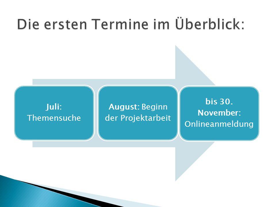 Juli: Themensuche August: Beginn der Projektarbeit bis 30. November: Onlineanmeldung