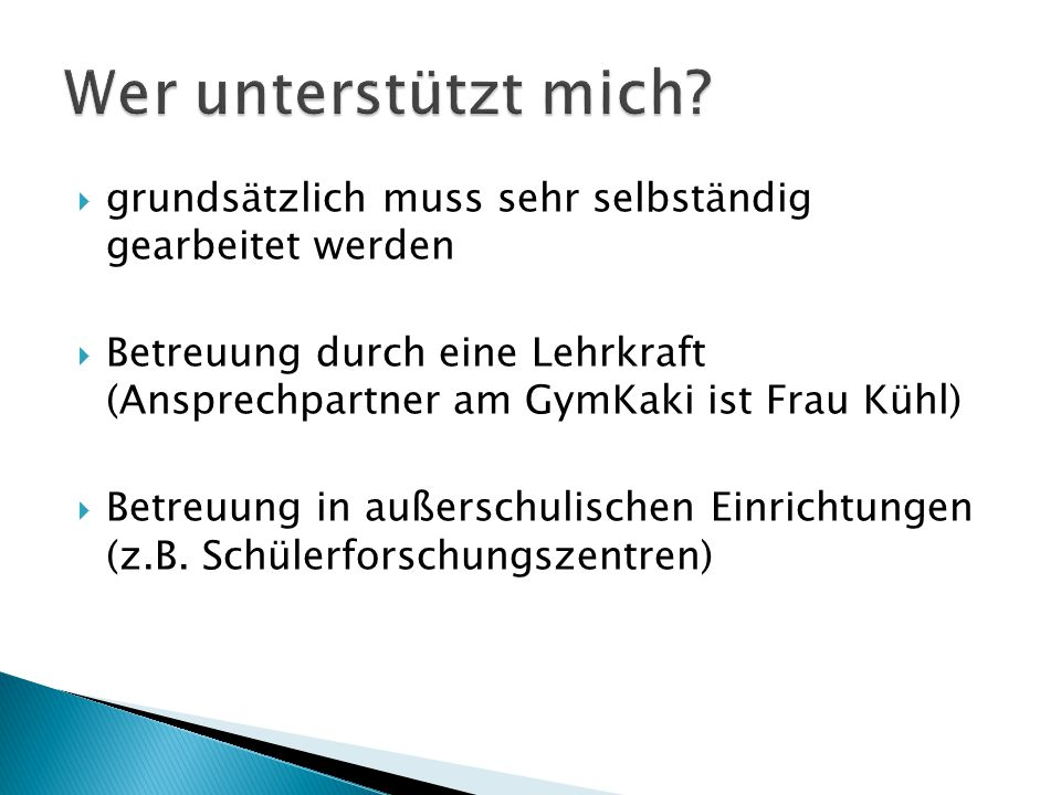  grundsätzlich muss sehr selbständig gearbeitet werden  Betreuung durch eine Lehrkraft (Ansprechpartner am GymKaki ist Frau Kühl)  Betreuung in außerschulischen Einrichtungen (z.B.