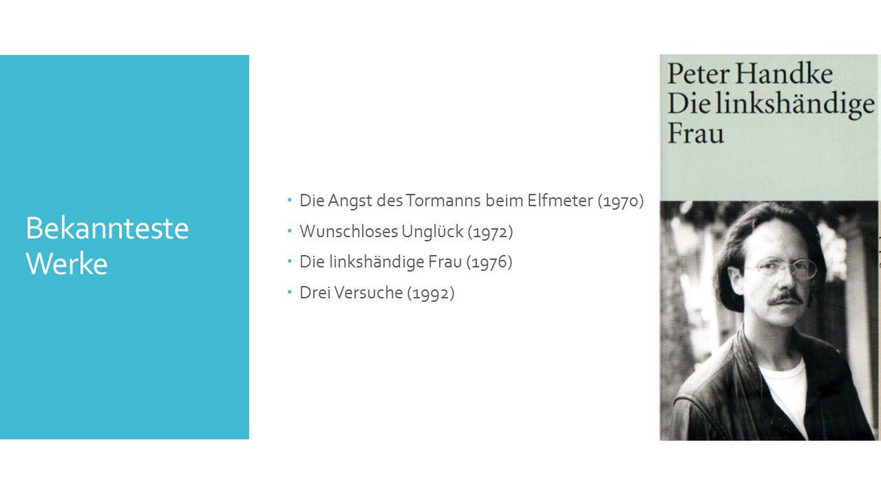 Bekannteste Werke  Die Angst des Tormanns beim Elfmeter (1970)  Wunschloses Unglück (1972)  Die linkshändige Frau (1976)  Drei Versuche (1992)