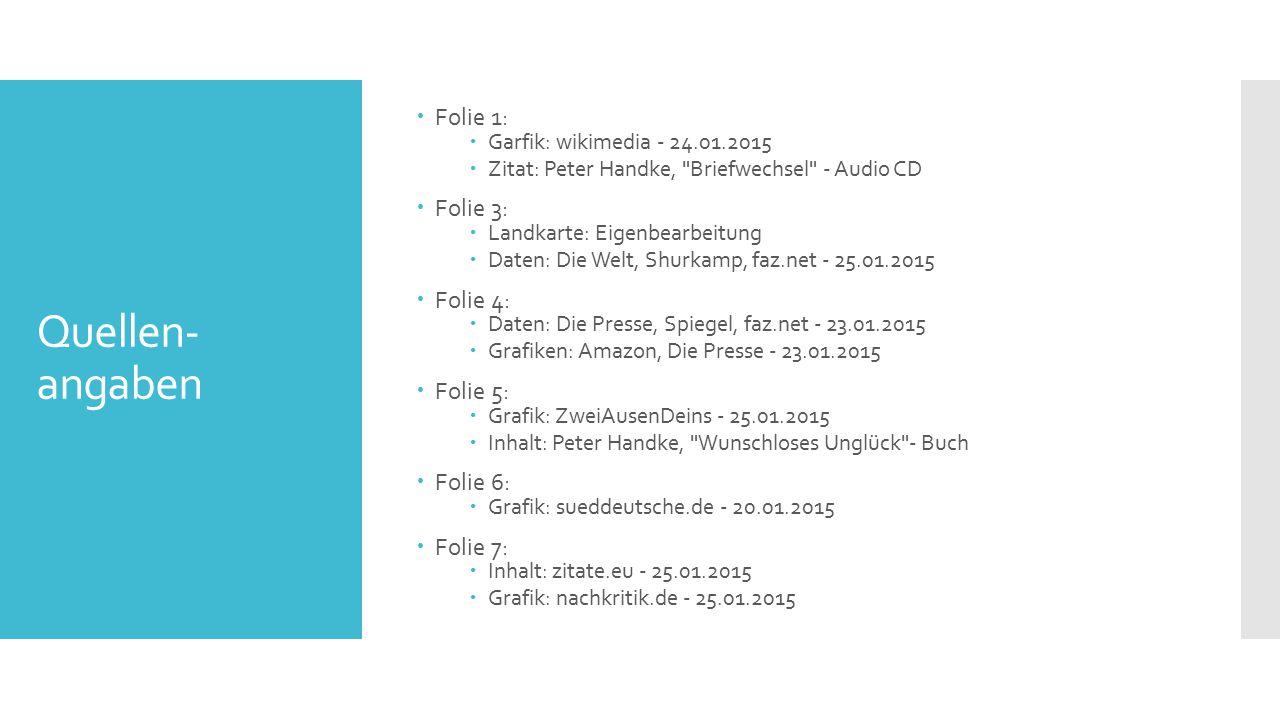 Quellen- angaben  Folie 1:  Garfik: wikimedia - 24.01.2015  Zitat: Peter Handke, Briefwechsel - Audio CD  Folie 3:  Landkarte: Eigenbearbeitung  Daten: Die Welt, Shurkamp, faz.net - 25.01.2015  Folie 4:  Daten: Die Presse, Spiegel, faz.net - 23.01.2015  Grafiken: Amazon, Die Presse - 23.01.2015  Folie 5:  Grafik: ZweiAusenDeins - 25.01.2015  Inhalt: Peter Handke, Wunschloses Unglück - Buch  Folie 6:  Grafik: sueddeutsche.de - 20.01.2015  Folie 7:  Inhalt: zitate.eu - 25.01.2015  Grafik: nachkritik.de - 25.01.2015