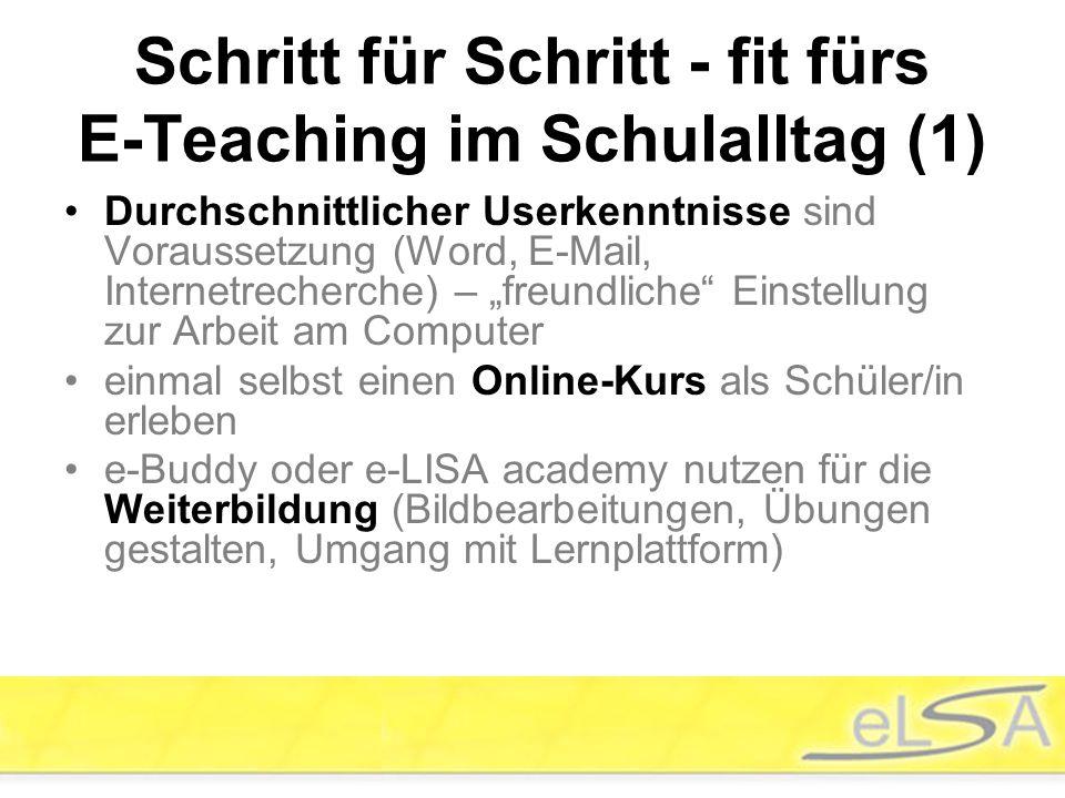 """Schritt für Schritt - fit fürs E-Teaching im Schulalltag (1) Durchschnittlicher Userkenntnisse sind Voraussetzung (Word, E-Mail, Internetrecherche) – """"freundliche Einstellung zur Arbeit am Computer einmal selbst einen Online-Kurs als Schüler/in erleben e-Buddy oder e-LISA academy nutzen für die Weiterbildung (Bildbearbeitungen, Übungen gestalten, Umgang mit Lernplattform)"""