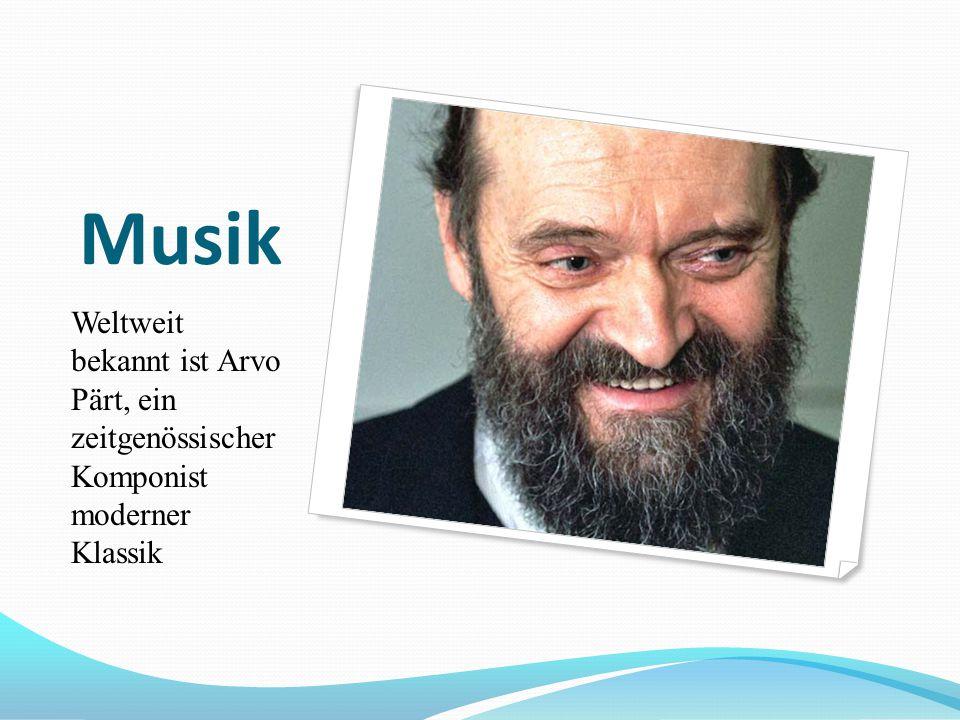 Musik Weltweit bekannt ist Arvo Pärt, ein zeitgenössischer Komponist moderner Klassik