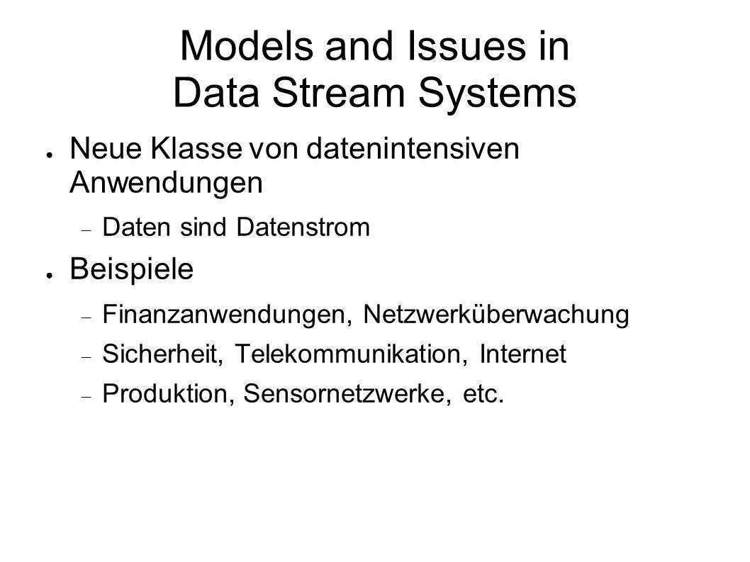 Models and Issues in Data Stream Systems ● Neue Klasse von datenintensiven Anwendungen  Daten sind Datenstrom ● Beispiele  Finanzanwendungen, Netzwerküberwachung  Sicherheit, Telekommunikation, Internet  Produktion, Sensornetzwerke, etc.