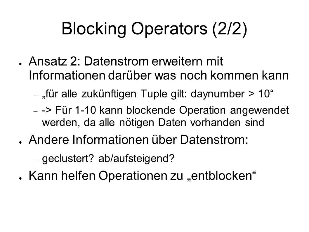 """Blocking Operators (2/2) ● Ansatz 2: Datenstrom erweitern mit Informationen darüber was noch kommen kann  """"für alle zukünftigen Tuple gilt: daynumber > 10  -> Für 1-10 kann blockende Operation angewendet werden, da alle nötigen Daten vorhanden sind ● Andere Informationen über Datenstrom:  geclustert."""