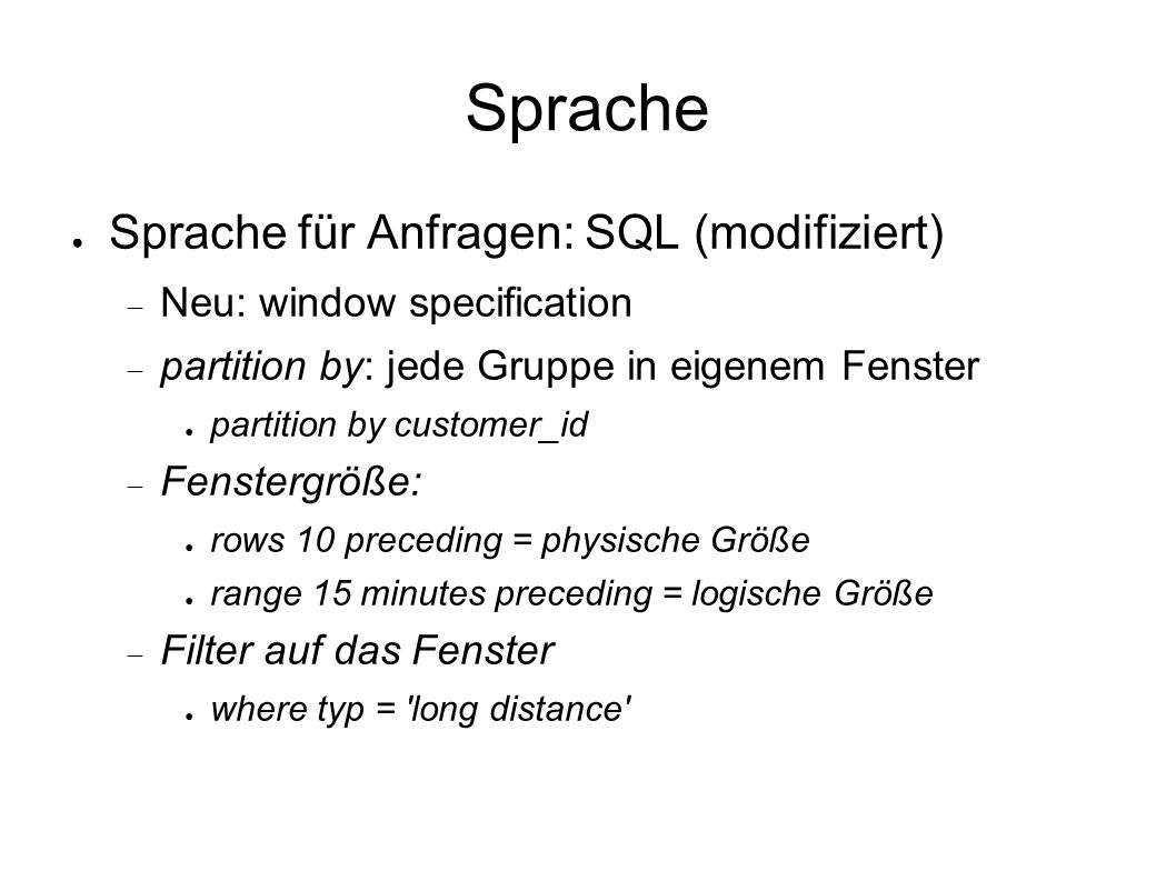 Sprache ● Sprache für Anfragen: SQL (modifiziert)  Neu: window specification  partition by: jede Gruppe in eigenem Fenster ● partition by customer_id  Fenstergröße: ● rows 10 preceding = physische Größe ● range 15 minutes preceding = logische Größe  Filter auf das Fenster ● where typ = long distance