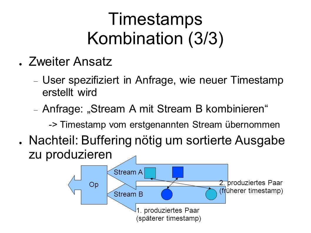 """Timestamps Kombination (3/3) ● Zweiter Ansatz  User spezifiziert in Anfrage, wie neuer Timestamp erstellt wird  Anfrage: """"Stream A mit Stream B kombinieren -> Timestamp vom erstgenannten Stream übernommen ● Nachteil: Buffering nötig um sortierte Ausgabe zu produzieren 1."""